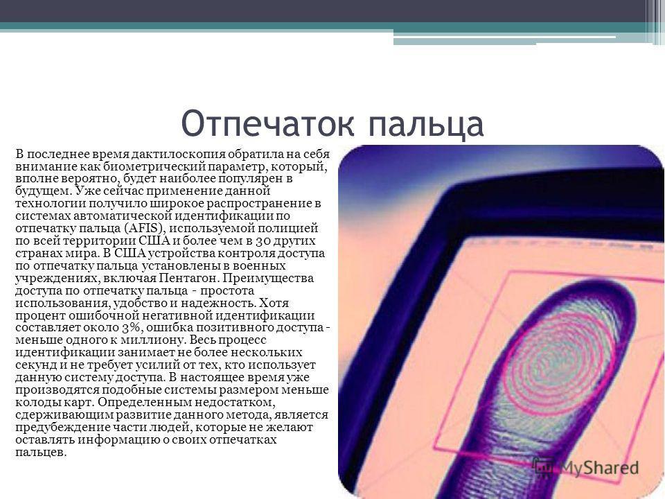 Отпечаток пальца В последнее время дактилоскопия обратила на себя внимание как биометрический параметр, который, вполне вероятно, будет наиболее популярен в будущем. Уже сейчас применение данной технологии получило широкое распространение в системах