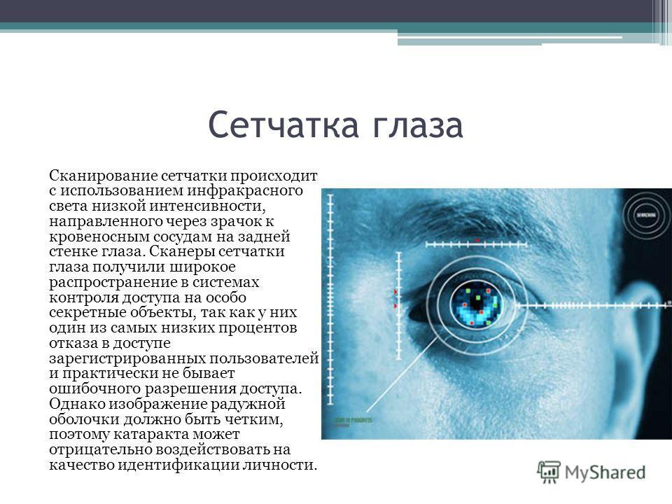 Сетчатка глаза Сканирование сетчатки происходит с использованием инфракрасного света низкой интенсивности, направленного через зрачок к кровеносным сосудам на задней стенке глаза. Сканеры сетчатки глаза получили широкое распространение в системах кон