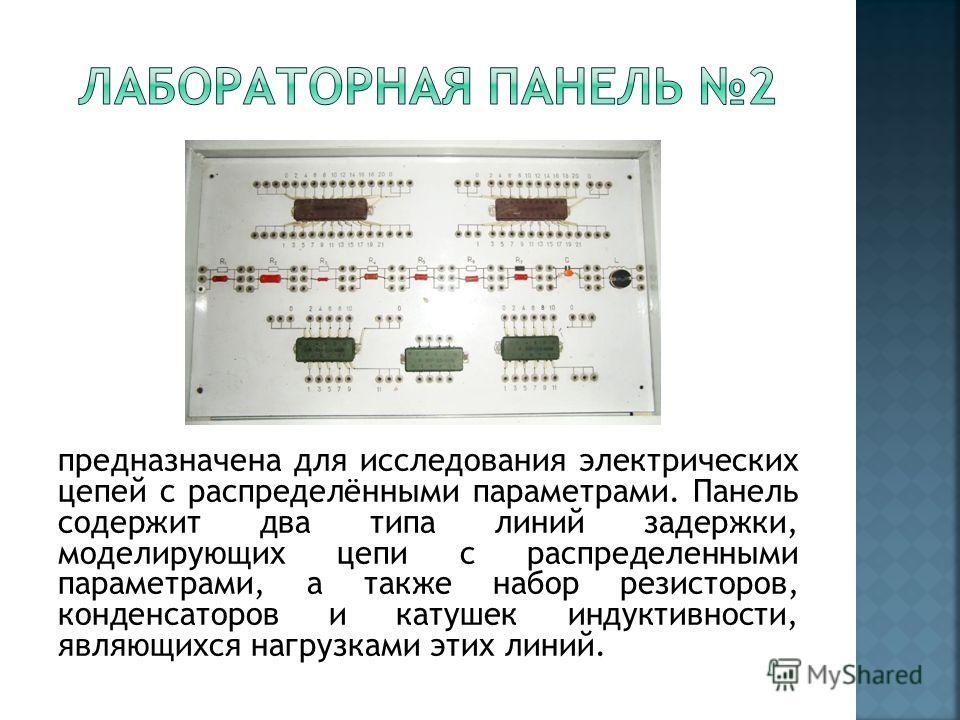 предназначена для исследования электрических цепей с распределёнными параметрами. Панель содержит два типа линий задержки, моделирующих цепи с распределенными параметрами, а также набор резисторов, конденсаторов и катушек индуктивности, являющихся на