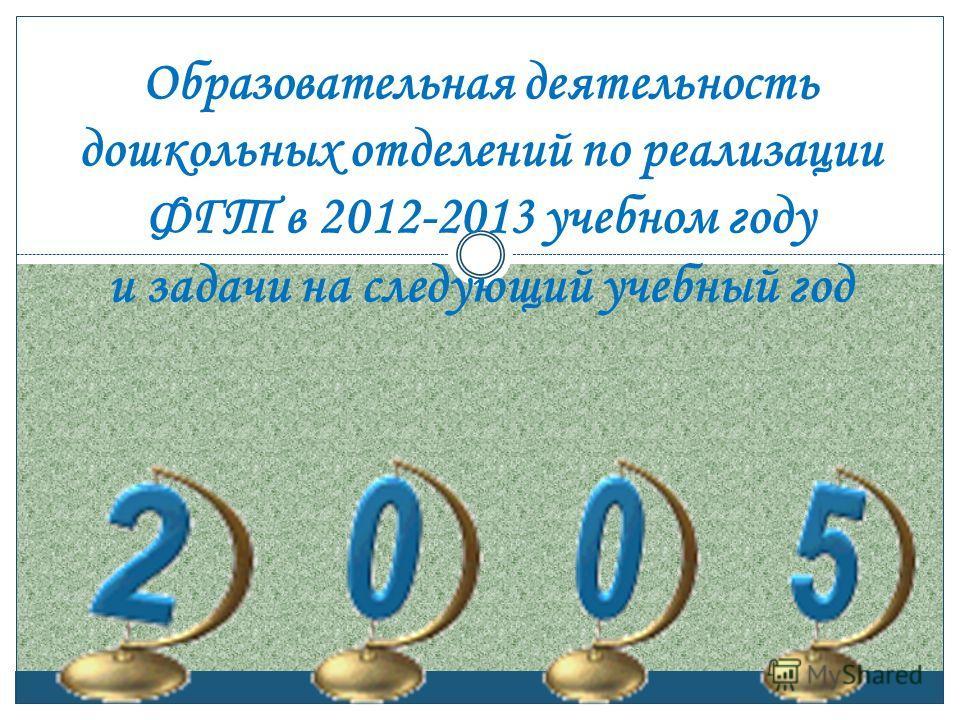 Образовательная деятельность дошкольных отделений по реализации ФГТ в 2012-2013 учебном году и задачи на следующий учебный год