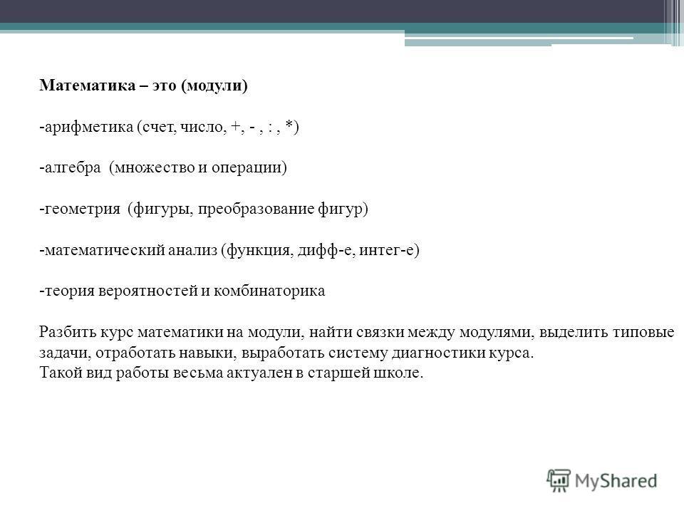 Математика – это (модули) -арифметика (счет, число, +, -, :, *) -алгебра (множество и операции) -геометрия (фигуры, преобразование фигур) -математический анализ (функция, дифф-е, интег-е) -теория вероятностей и комбинаторика Разбить курс математики н