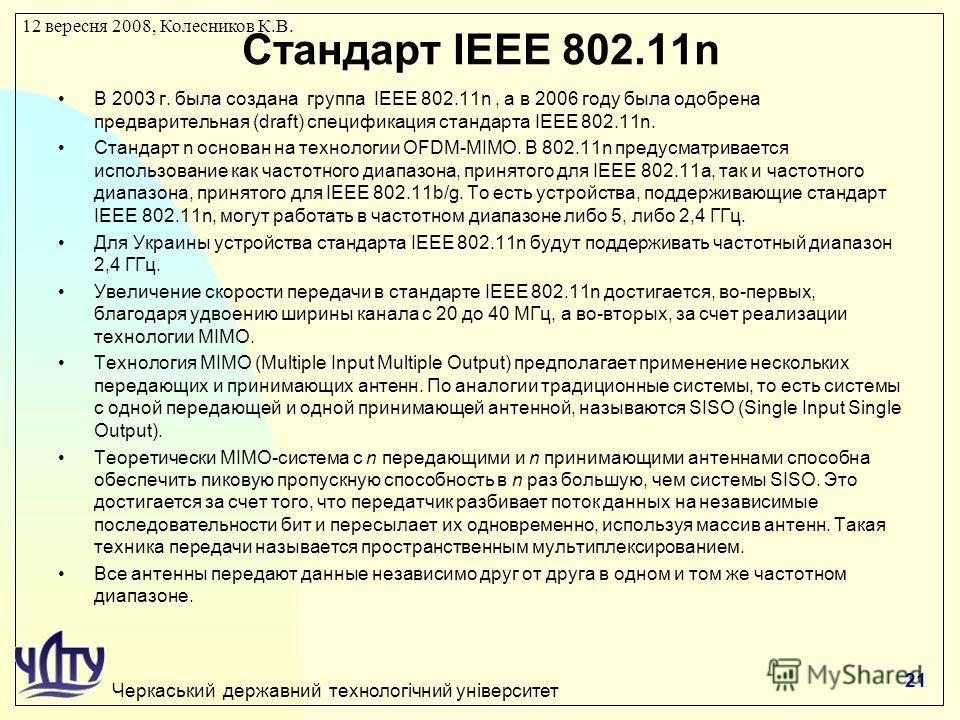 Черкаський державний технологічний університет 12 вересня 2008, Колесников К.В. Стандарт IEEE 802.11n В 2003 г. была создана группа IEEE 802.11n, а в 2006 году была одобрена предварительная (draft) спецификация стандарта IEEE 802.11n. Стандарт n осно