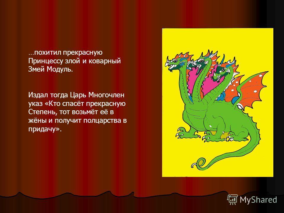 …похитил прекрасную Принцессу злой и коварный Змей Модуль. Издал тогда Царь Многочлен указ «Кто спасёт прекрасную Степень, тот возьмёт её в жёны и получит полцарства в придачу».