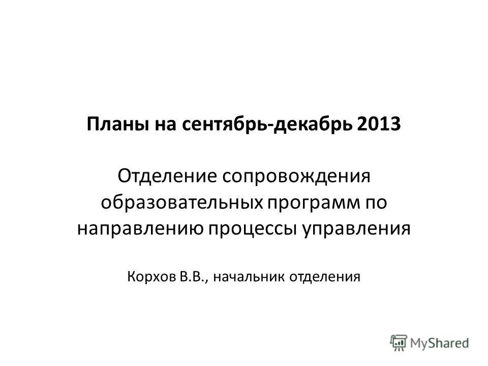 Планы на сентябрь-декабрь 2013 Отделение сопровождения образовательных программ по направлению процессы управления Корхов В.В., начальник отделения