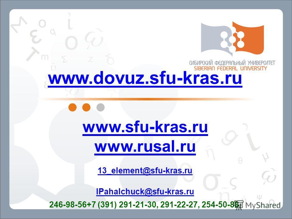 www.dovuz.sfu-kras.ru www.sfu-kras.ru www.rusal.ru 13_element@sfu-kras.ru IPahalchuck@sfu-kras.ru 246-98-56+7 (391) 291-21-30, 291-22-27, 254-50-88,