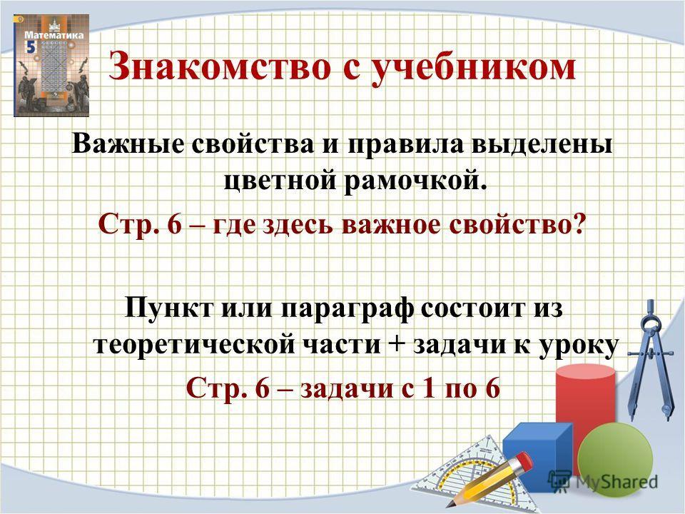 Знакомство с учебником Важные свойства и правила выделены цветной рамочкой. Стр. 6 – где здесь важное свойство? Пункт или параграф состоит из теоретической части + задачи к уроку Стр. 6 – задачи с 1 по 6