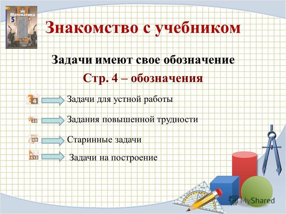 Знакомство с учебником Задачи имеют свое обозначение Стр. 4 – обозначения Задачи для устной работы Задания повышенной трудности Старинные задачи Задачи на построение