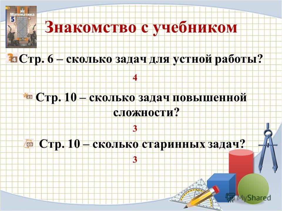 Знакомство с учебником Стр. 6 – сколько задач для устной работы? 4 Стр. 10 – сколько задач повышенной сложности? 3 Стр. 10 – сколько старинных задач? 3