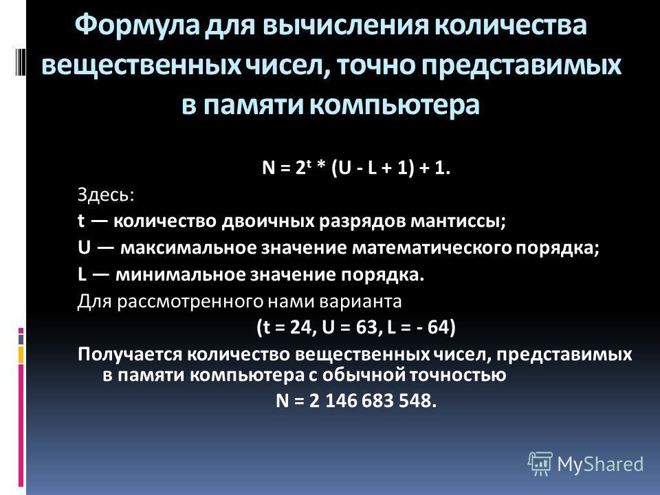 Формула для вычисления количества вещественных чисел, точно представимых в памяти компьютера N = 2 t * (U - L + 1) + 1. Здесь: t количество двоичных разрядов мантиссы; U максимальное значение математического порядка; L минимальное значение порядка. Д