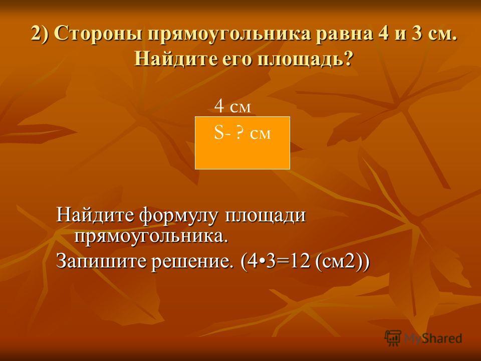 2) Стороны прямоугольника равна 4 и 3 см. Найдите его площадь? Найдите формулу площади прямоугольника. Запишите решение. (43=12 (см2)) 4 см S- ? см