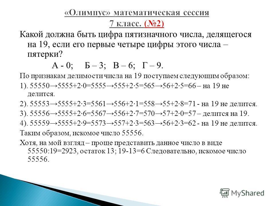 Какой должна быть цифра пятизначного числа, делящегося на 19, если его первые четыре цифры этого числа – пятерки? А - 0; Б – 3; В – 6; Г – 9. По признакам делимости числа на 19 поступаем следующим образом: 1). 555505555+20=5555555+25=56556+25=66 – на