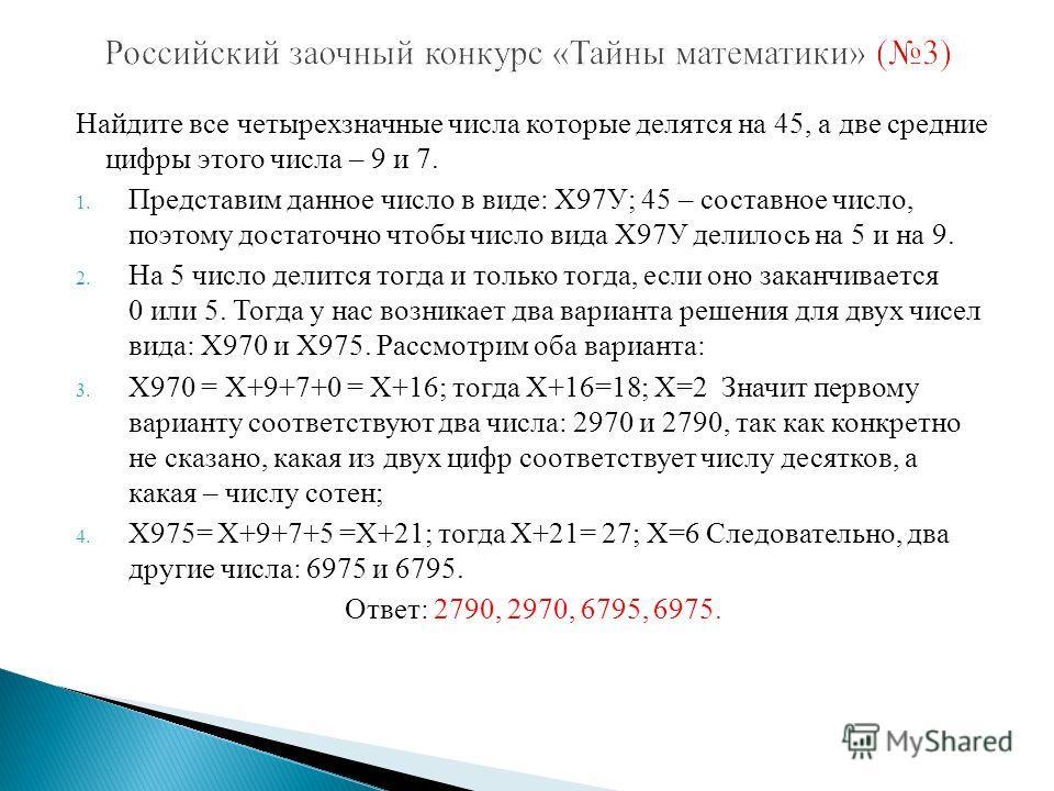 Найдите все четырехзначные числа которые делятся на 45, а две средние цифры этого числа – 9 и 7. 1. Представим данное число в виде: Х97У; 45 – составное число, поэтому достаточно чтобы число вида Х97У делилось на 5 и на 9. 2. На 5 число делится тогда