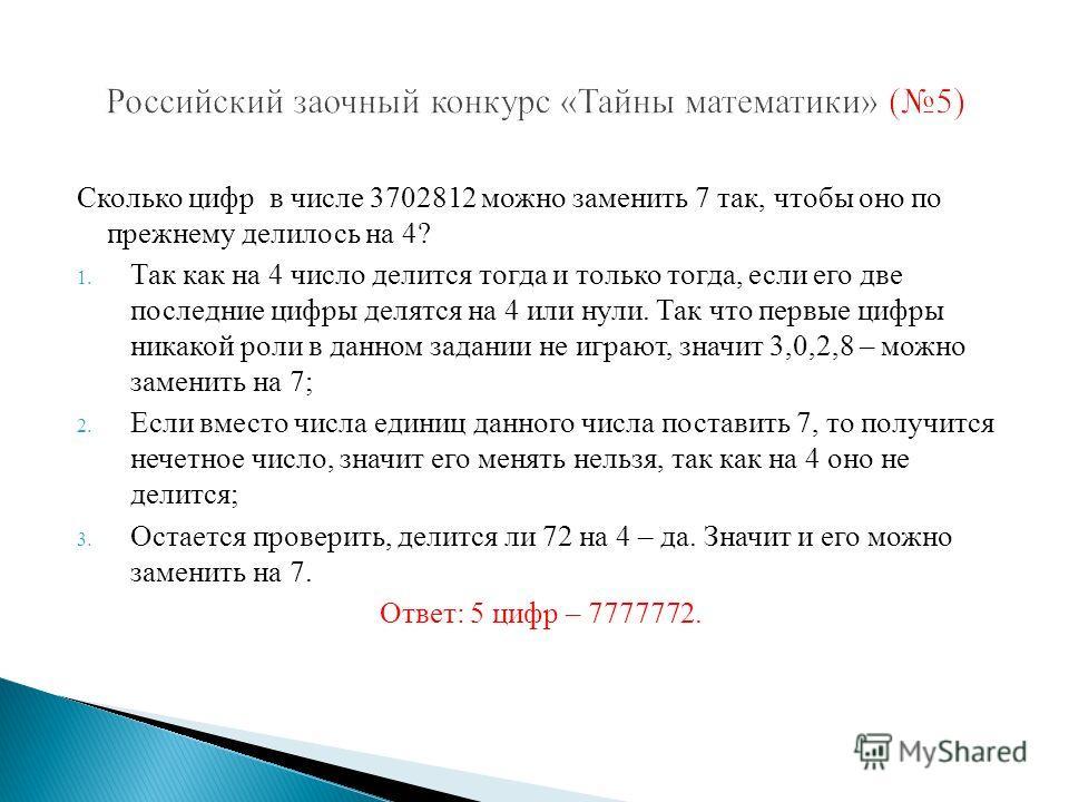 Сколько цифр в числе 3702812 можно заменить 7 так, чтобы оно по прежнему делилось на 4? 1. Так как на 4 число делится тогда и только тогда, если его две последние цифры делятся на 4 или нули. Так что первые цифры никакой роли в данном задании не игра