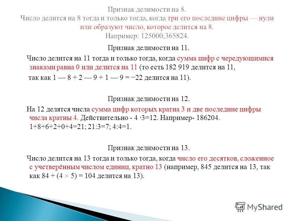 Признак делимости на 11. Число делится на 11 тогда и только тогда, когда сумма цифр с чередующимися знаками равна 0 или делится на 11 (то есть 182 919 делится на 11, так как 1 8 + 2 9 + 1 9 = 22 делится на 11). Признак делимости на 12. На 12 делятся