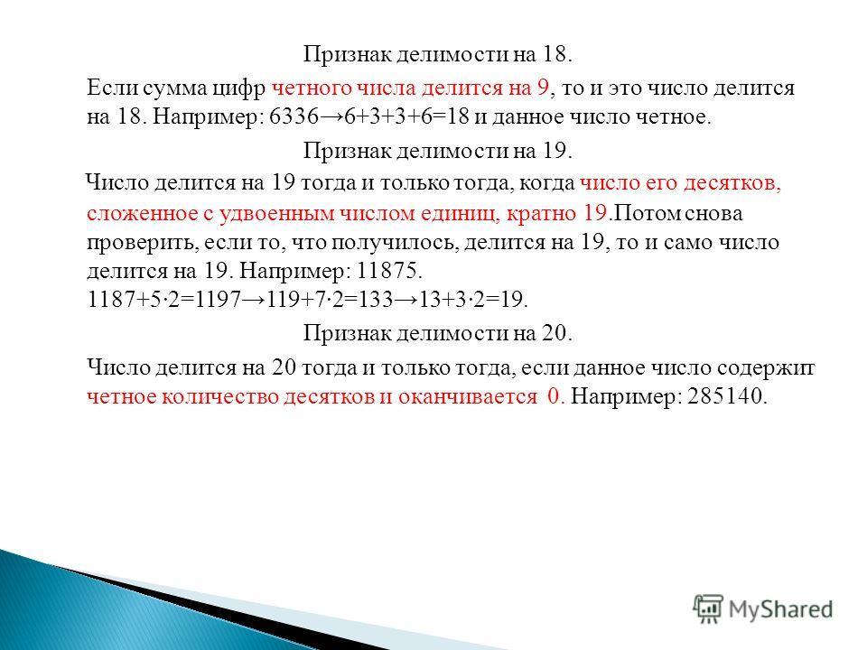 Признак делимости на 18. Если сумма цифр четного числа делится на 9, то и это число делится на 18. Например: 63366+3+3+6=18 и данное число четное. Признак делимости на 19. Число делится на 19 тогда и только тогда, когда число его десятков, сложенное