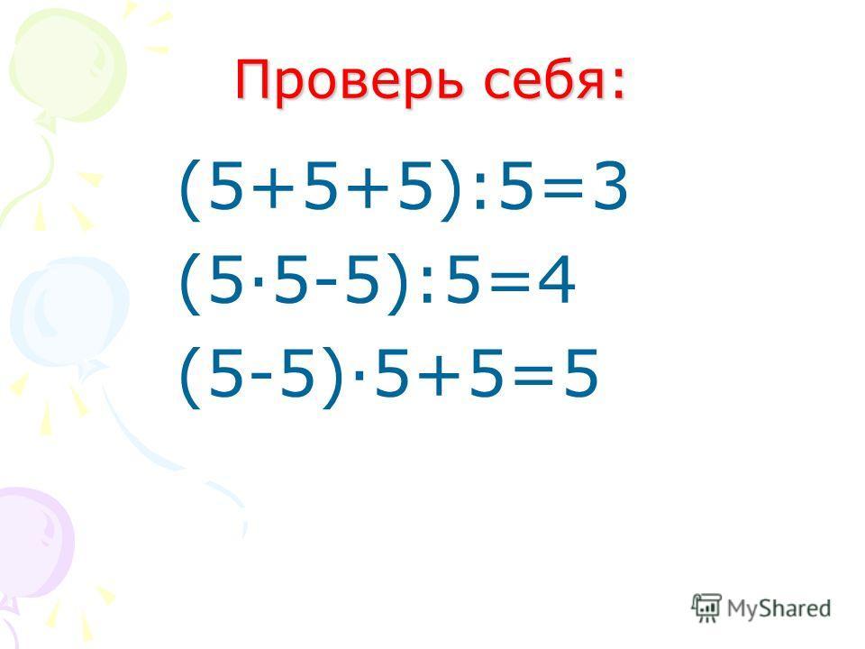 Вот задача не для робких! Вычитай, дели и множь, Плюсы ставь, а так же скобки Верим к финишу придёшь! 55 5 5 = 3 5 5 5 5 = 4 5 5 5 5 = 5