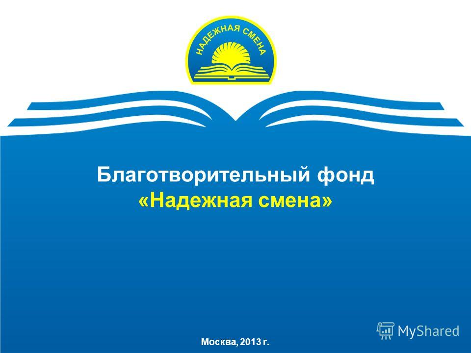 Благотворительный фонд «Надежная смена» Москва, 2013 г.