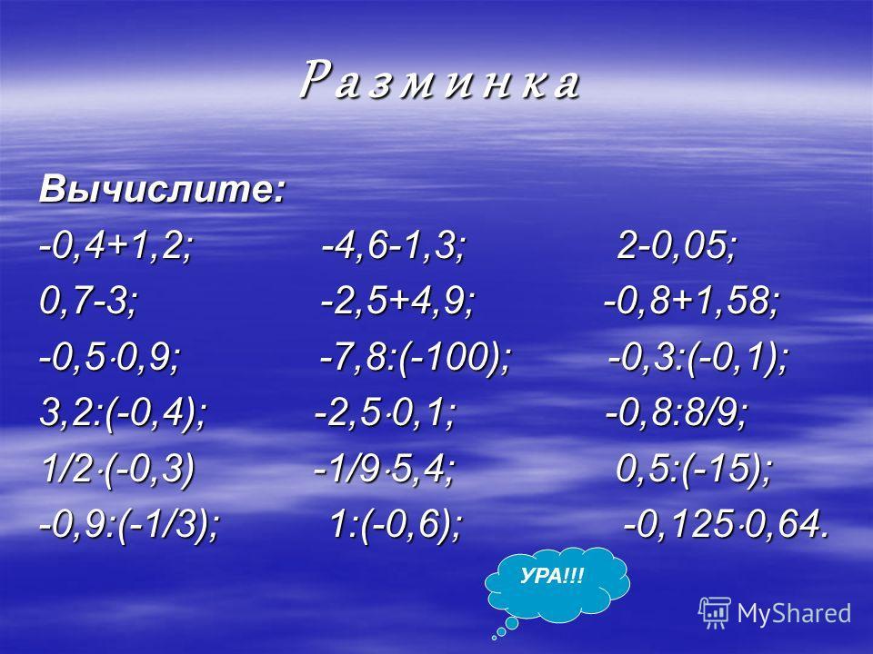 Р а з м и н к а Вычислите: -0,4+1,2; -4,6-1,3; 2-0,05; 0,7-3; -2,5+4,9; -0,8+1,58; -0,5 0,9; -7,8:(-100); -0,3:(-0,1); 3,2:(-0,4); -2,5 0,1; -0,8:8/9; 1/2 (-0,3) -1/9 5,4; 0,5:(-15); -0,9:(-1/3); 1:(-0,6); -0,125 0,64. УРА!!!