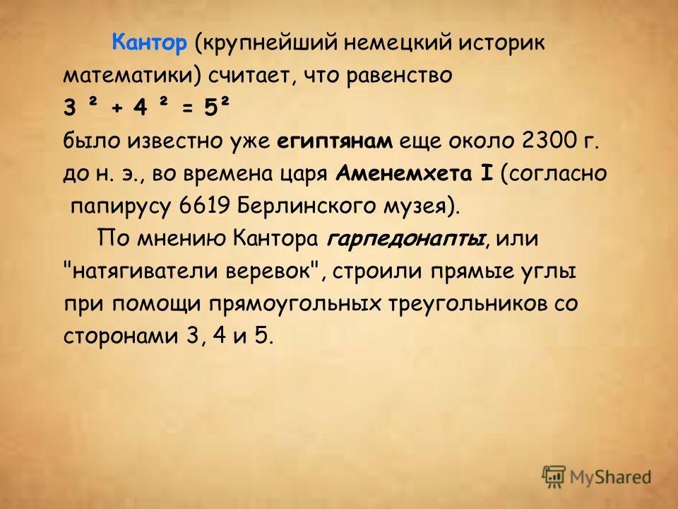 Кантор (крупнейший немецкий историк математики) считает, что равенство 3 ² + 4 ² = 5² было известно уже египтянам еще около 2300 г. до н. э., во времена царя Аменемхета I (согласно папирусу 6619 Берлинского музея). По мнению Кантора гарпедонапты, или