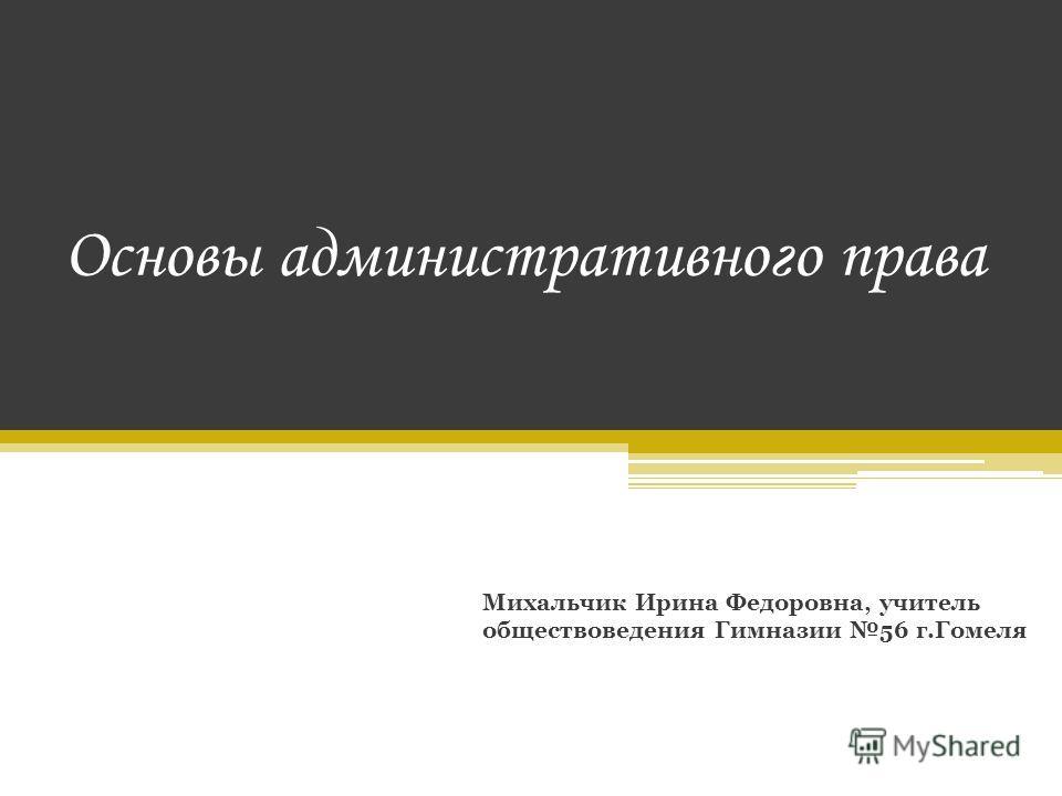 Основы административного права Михальчик Ирина Федоровна, учитель обществоведения Гимназии 56 г.Гомеля