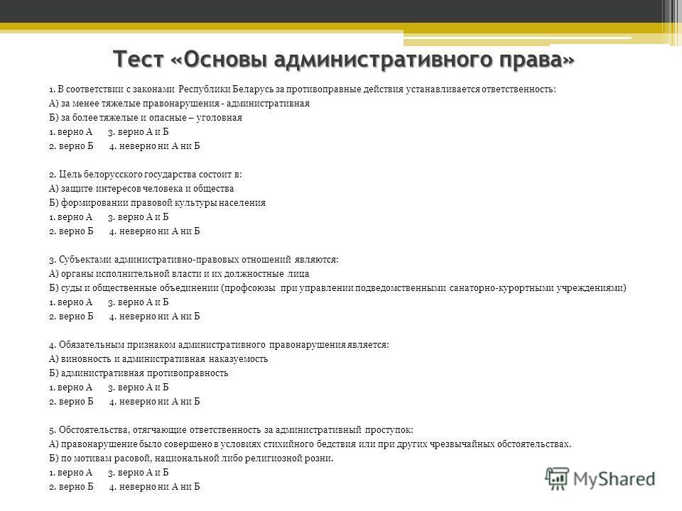 Тест «Основы административного права» 1. В соответствии с законами Республики Беларусь за противоправные действия устанавливается ответственность: А) за менее тяжелые правонарушения - административная Б) за более тяжелые и опасные – уголовная 1. верн