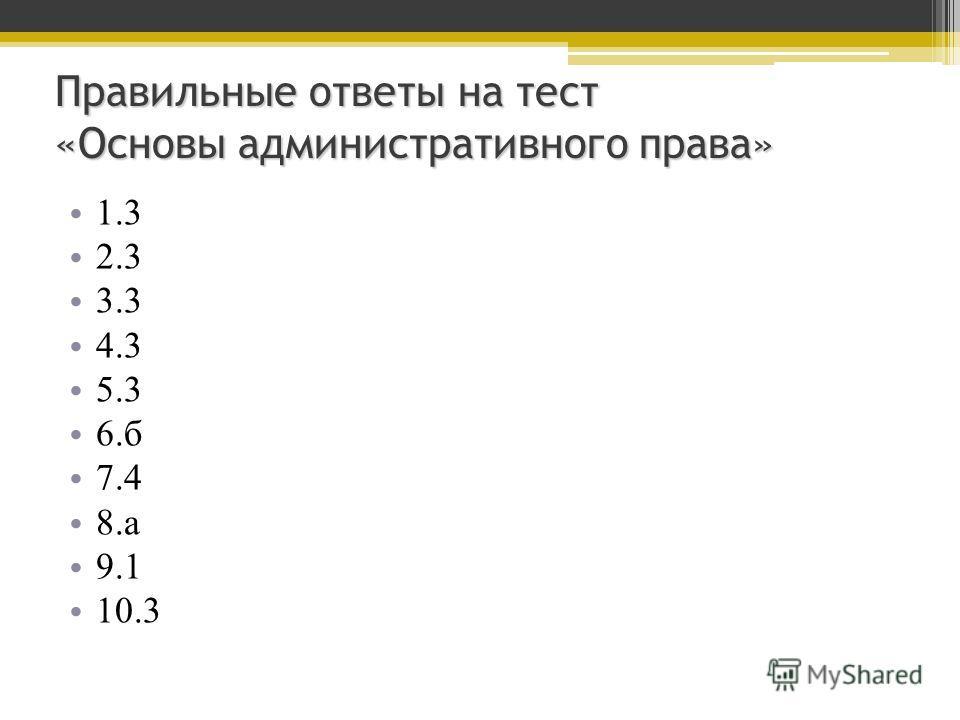 Правильные ответы на тест «Основы административного права» 1.3 2.3 3.3 4.3 5.3 6.б 7.4 8.а 9.1 10.3