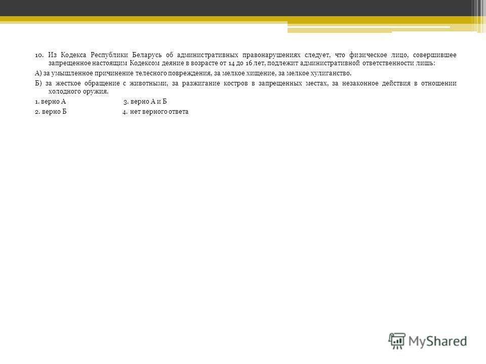 10. Из Кодекса Республики Беларусь об административных правонарушениях следует, что физическое лицо, совершившее запрещенное настоящим Кодексом деяние в возрасте от 14 до 16 лет, подлежит административной ответственности лишь: А) за умышленное причин