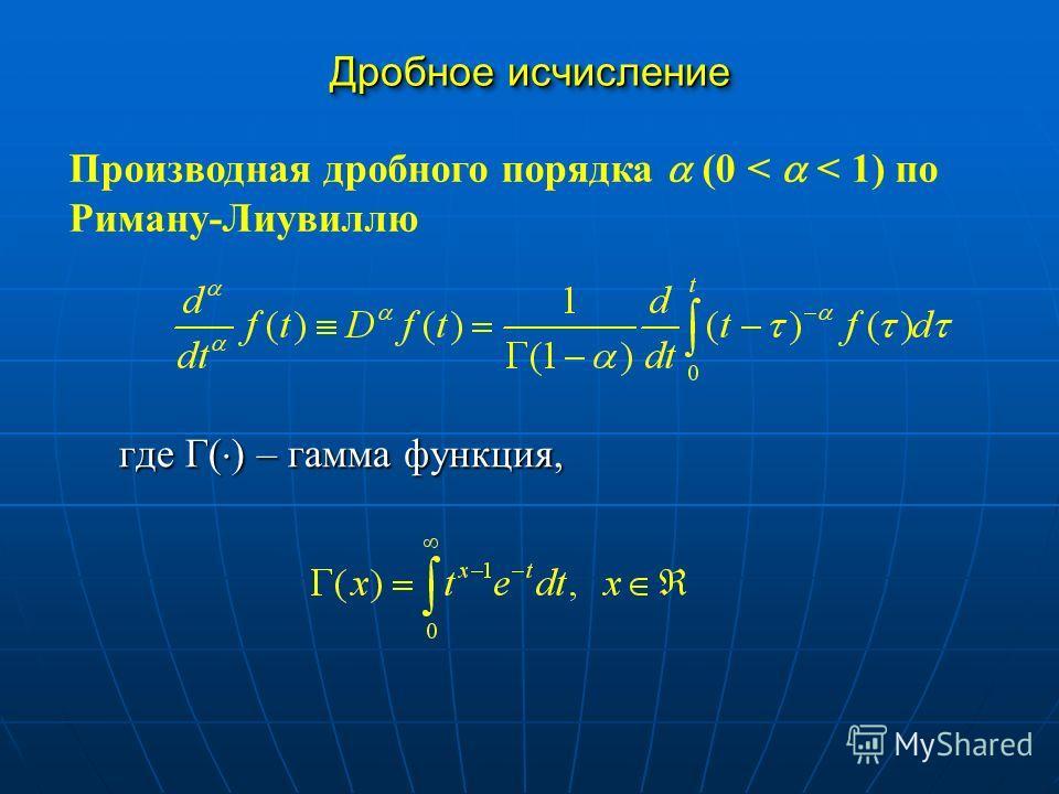 Дробное исчисление где Г( ) – гамма функция, Производная дробного порядка (0 < < 1) по Риману-Лиувиллю