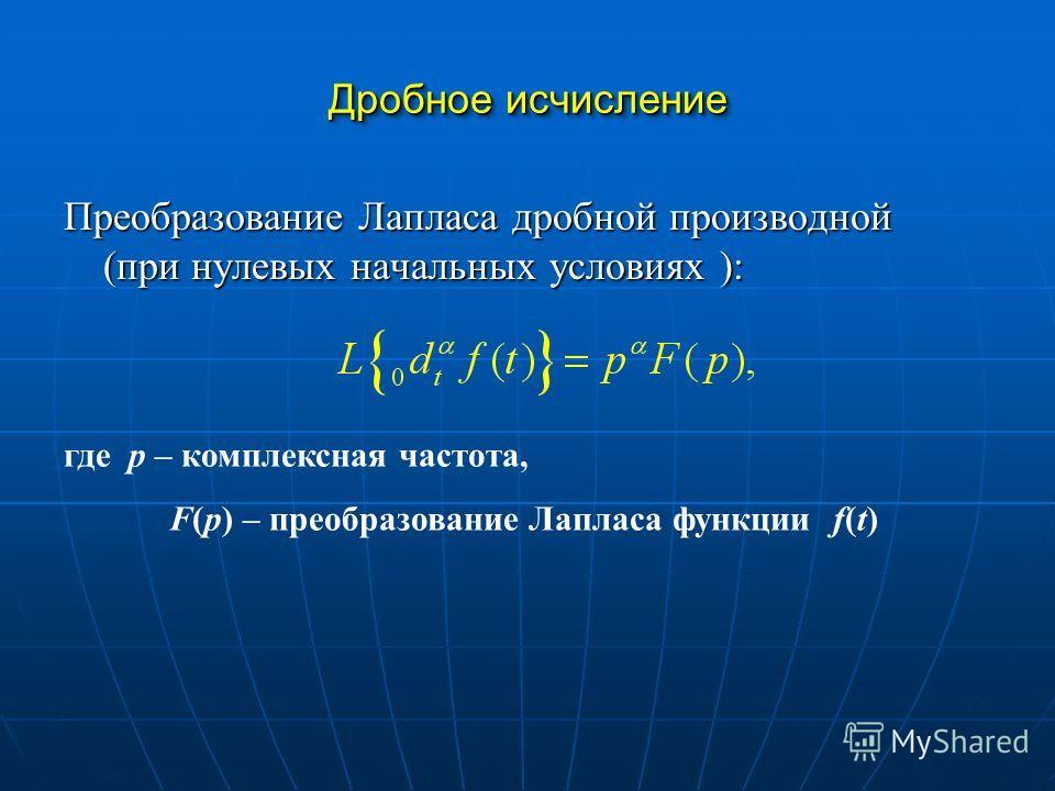 Преобразование Лапласа дробной производной (при нулевых начальных условиях ): Дробное исчисление где p – комплексная частота, F(p) – преобразование Лапласа функции f(t)