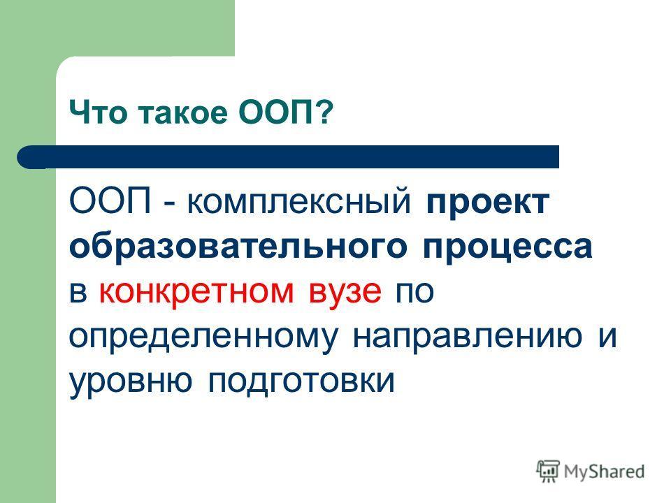 Что такое ООП? ООП - комплексный проект образовательного процесса в конкретном вузе по определенному направлению и уровню подготовки