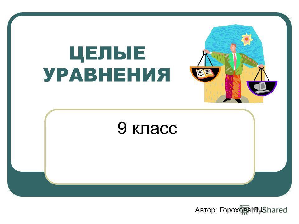ЦЕЛЫЕ УРАВНЕНИЯ 9 класс Автор: Горохова Л.И.