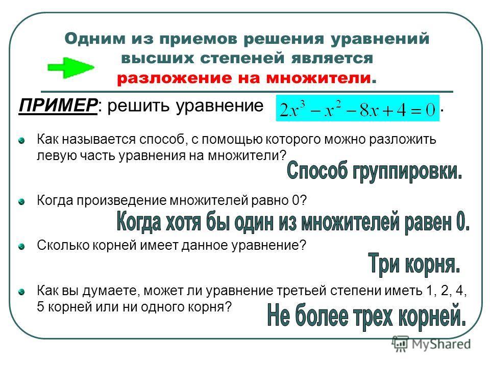 Одним из приемов решения уравнений высших степеней является разложение на множители. ПРИМЕР: решить уравнение. Как называется способ, с помощью которого можно разложить левую часть уравнения на множители? Когда произведение множителей равно 0? Скольк