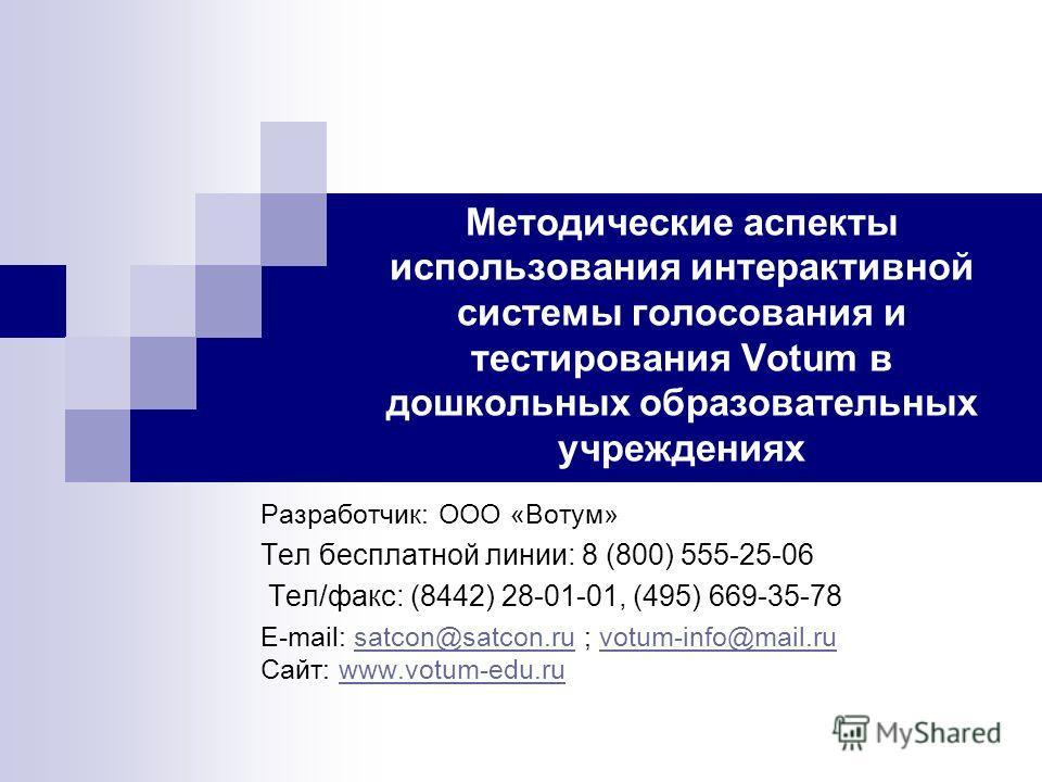 Методические аспекты использования интерактивной системы голосования и тестирования Votum в дошкольных образовательных учреждениях Разработчик: ООО «Вотум» Тел бесплатной линии: 8 (800) 555-25-06 Тел/факс: (8442) 28-01-01, (495) 669-35-78 E-mail: sat