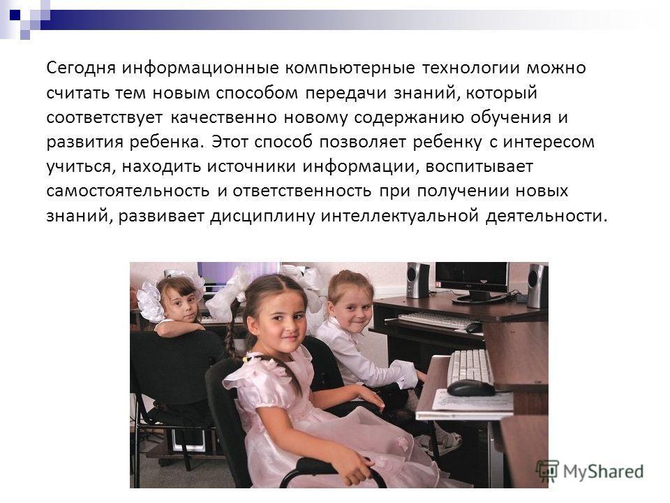 Сегодня информационные компьютерные технологии можно считать тем новым способом передачи знаний, который соответствует качественно новому содержанию обучения и развития ребенка. Этот способ позволяет ребенку с интересом учиться, находить источники ин