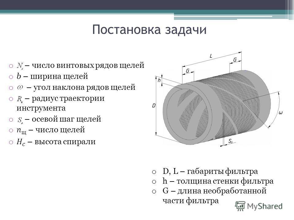 Постановка задачи o D, L – габариты фильтра o h – толщина стенки фильтра o G – длина необработанной части фильтра