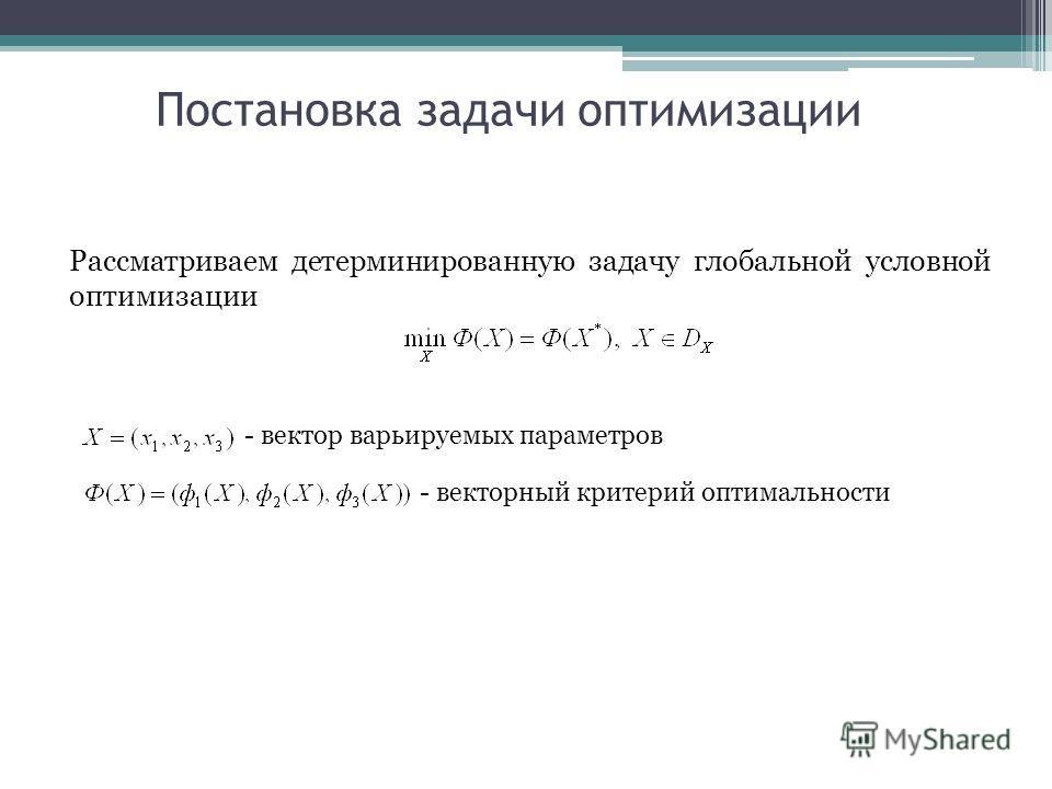 Постановка задачи оптимизации Рассматриваем детерминированную задачу глобальной условной оптимизации - вектор варьируемых параметров - векторный критерий оптимальности