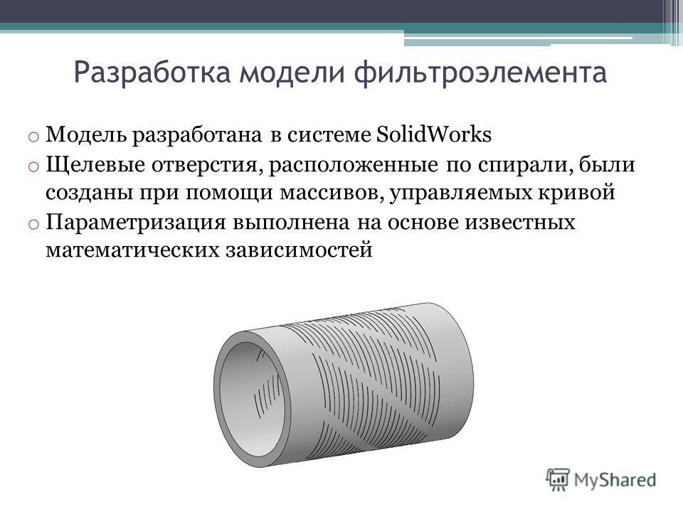 Разработка модели фильтроэлемента o Модель разработана в системе SolidWorks o Щелевые отверстия, расположенные по спирали, были созданы при помощи массивов, управляемых кривой o Параметризация выполнена на основе известных математических зависимостей