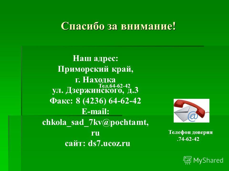 Спасибо за внимание! Наш адрес: Приморский край, г. Находка ул. Дзержинского, д.3 Факс: 8 (4236) 64-62-42 E-mail: chkola_sad_7kv@pochtamt, ru сайт: ds7.ucoz.ru Тел.64-62-42 Телефон доверия.74-62-42
