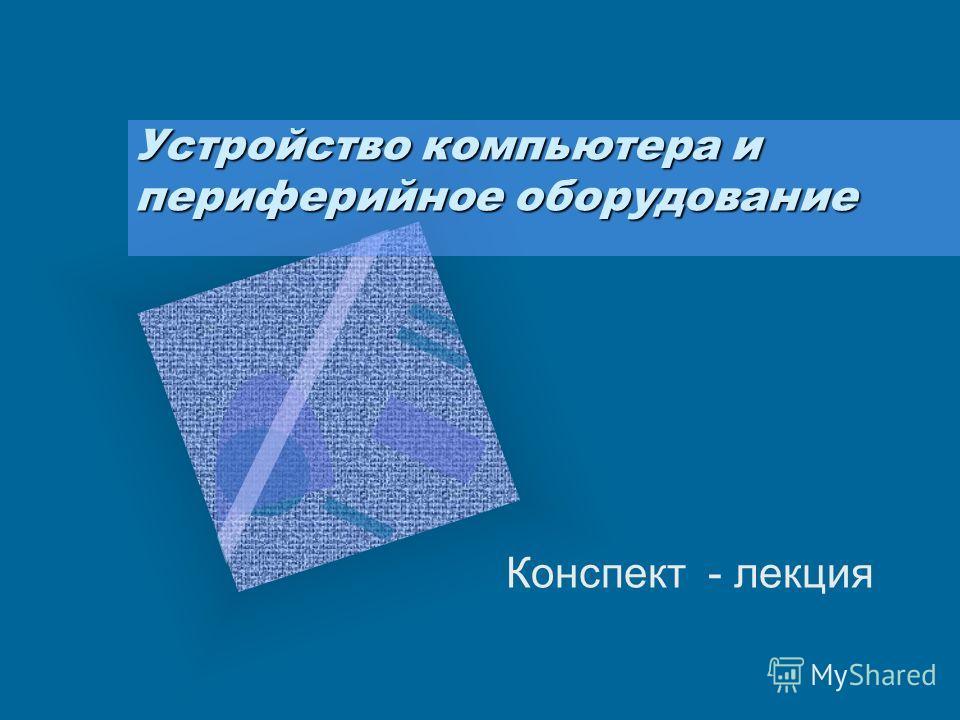 Устройство компьютера и периферийное оборудование Конспект - лекция