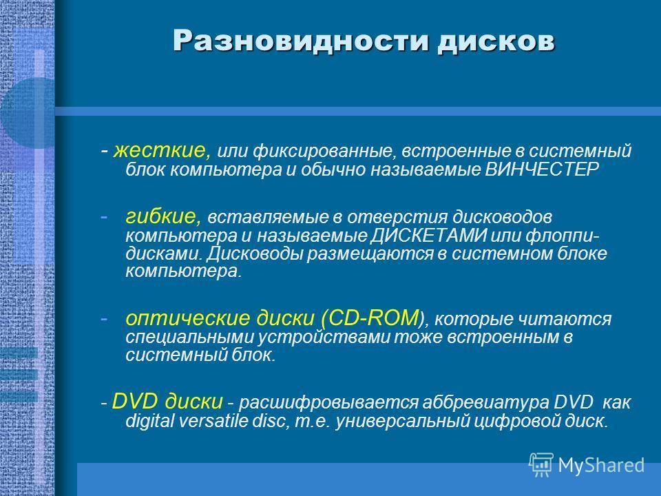 Разновидности дисков - жесткие, или фиксированные, встроенные в системный блок компьютера и обычно называемые ВИНЧЕСТЕР -гибкие, вставляемые в отверстия дисководов компьютера и называемые ДИСКЕТАМИ или флоппи- дисками. Дисководы размещаются в системн