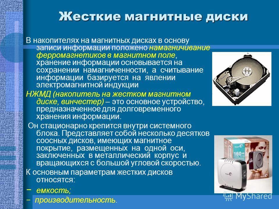 Жесткие магнитные диски В накопителях на магнитных дисках в основу записи информации положено намагничивание ферромагнетиков в магнитном поле, хранение информации основывается на сохранении намагниченности, а считывание информации базируется на явлен