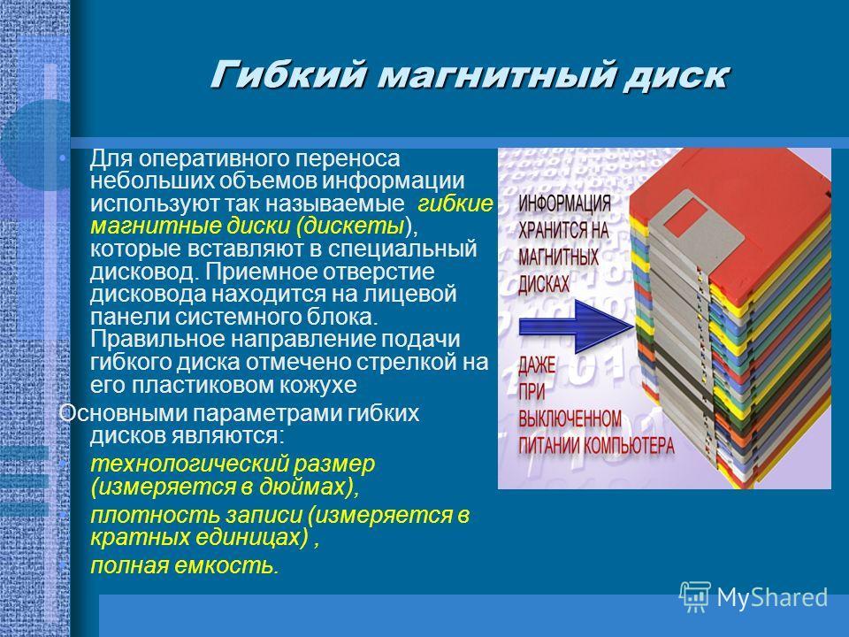 Гибкий магнитный диск Для оперативного переноса небольших объемов информации используют так называемые гибкие магнитные диски (дискеты), которые вставляют в специальный дисковод. Приемное отверстие дисковода находится на лицевой панели системного бло