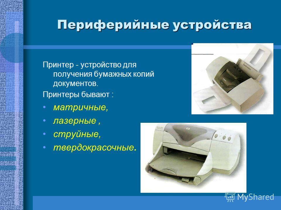 Периферийные устройства Принтер - устройство для получения бумажных копий документов. Принтеры бывают : матричные, лазерные, струйные, твердокрасочные.