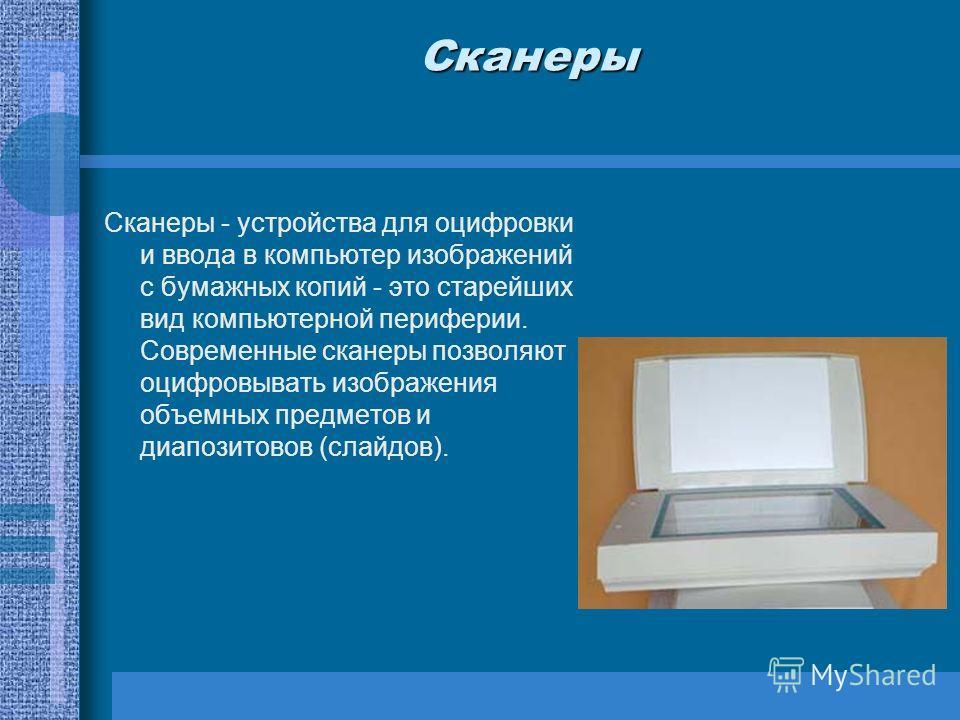 Сканеры Сканеры - устройства для оцифровки и ввода в компьютер изображений с бумажных копий - это старейших вид компьютерной периферии. Современные сканеры позволяют оцифровывать изображения объемных предметов и диапозитовов (слайдов).