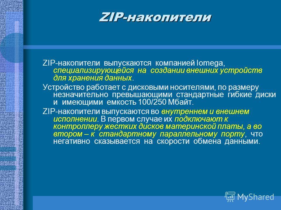 ZIP-накопители ZIP-накопители выпускаются компанией Iomega, специализирующейся на создании внешних устройств для хранения данных. Устройство работает с дисковыми носителями, по размеру незначительно превышающими стандартные гибкие диски и имеющими ем