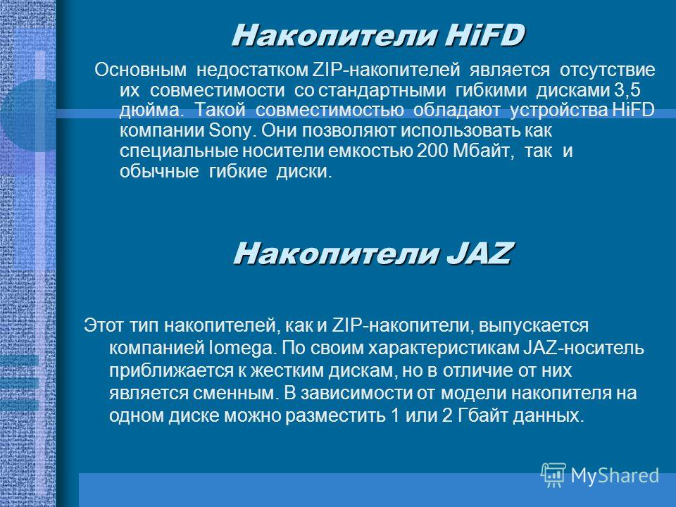 Накопители HiFD Основным недостатком ZIP-накопителей является отсутствие их совместимости со стандартными гибкими дисками 3,5 дюйма. Такой совместимостью обладают устройства HiFD компании Sony. Они позволяют использовать как специальные носители емко