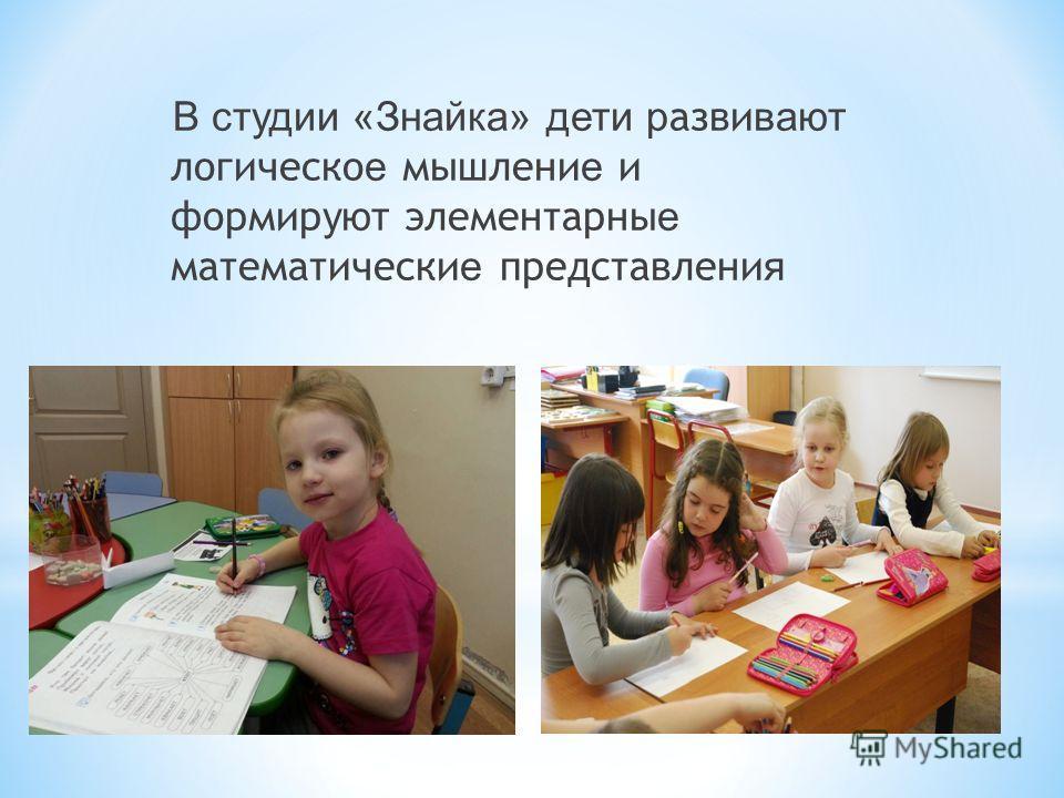 В студии «Знайка» дети р азви вают логическо е мышлени е и формир уют элементарны е математически е представлени я