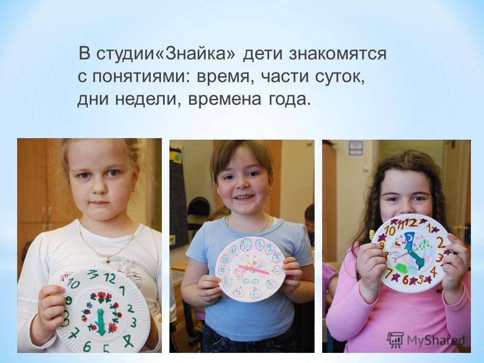 В студии«Знайка» дети знакомятся с понятиями: время, части суток, дни недели, времена года.