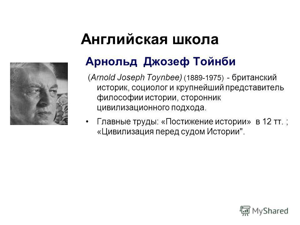 Английская школа Арнольд Джозеф Тойнби (Arnold Joseph Toynbee) (1889-1975) - британский историк, социолог и крупнейший представитель философии истории, сторонник цивилизационного подхода. Главные труды: «Постижение истории» в 12 тт. ; «Цивилизация пе