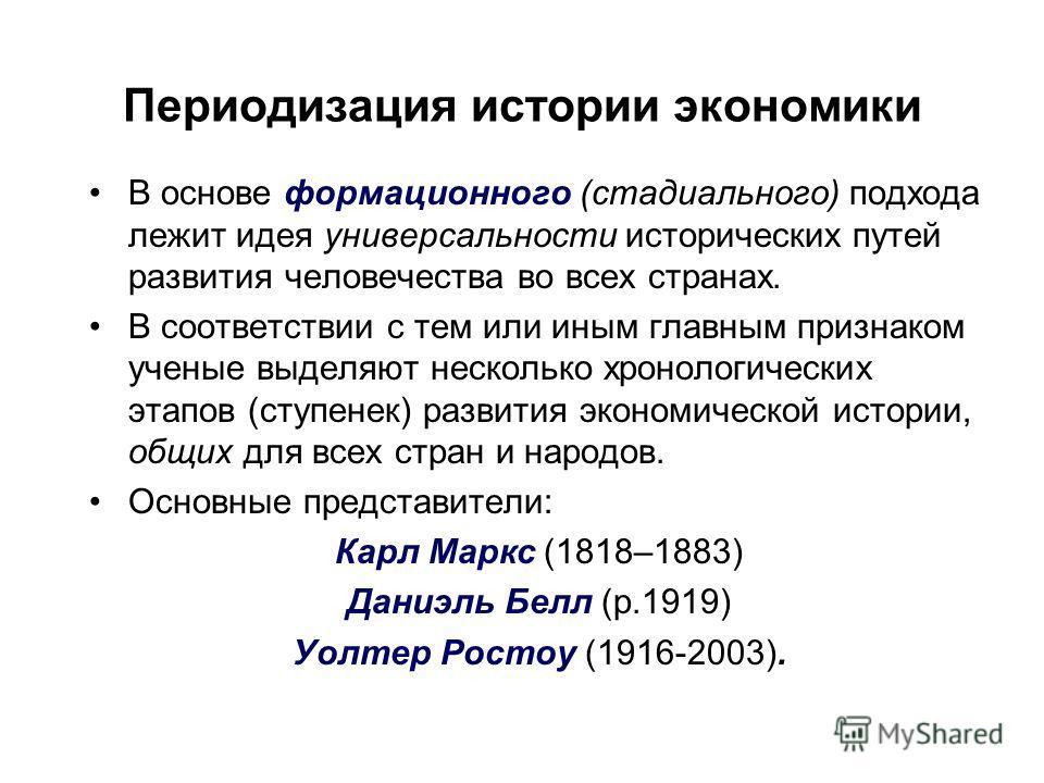 Периодизация истории экономики В основе формационного (стадиального) подхода лежит идея универсальности исторических путей развития человечества во всех странах. В соответствии с тем или иным главным признаком ученые выделяют несколько хронологически